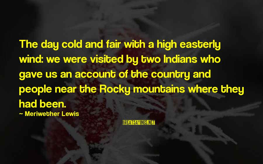 Meriwether Lewis Sayings By Meriwether Lewis: The day cold and fair with a high easterly wind: we were visited by two
