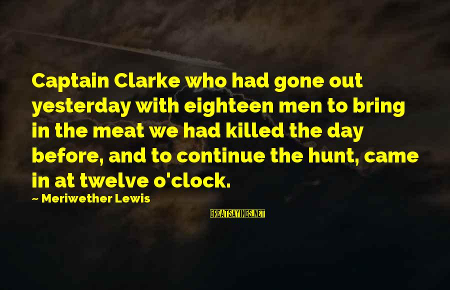 Meriwether Lewis Sayings By Meriwether Lewis: Captain Clarke who had gone out yesterday with eighteen men to bring in the meat