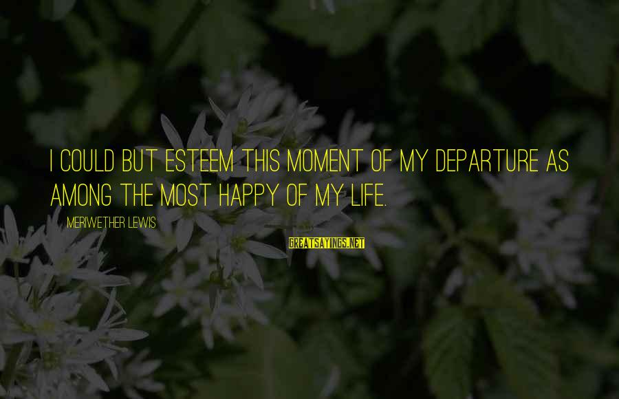 Meriwether Lewis Sayings By Meriwether Lewis: I could but esteem this moment of my departure as among the most happy of