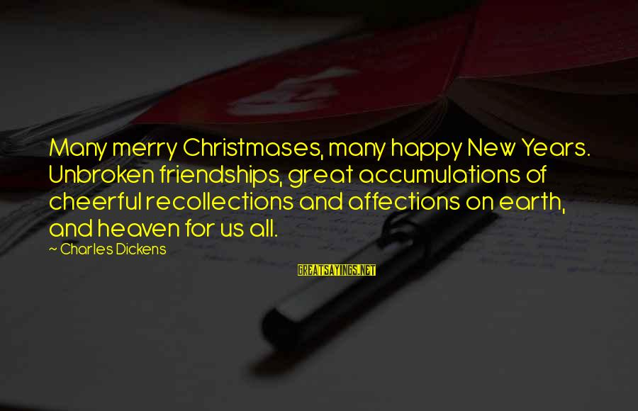 Merry Christmas And New Year Sayings By Charles Dickens: Many merry Christmases, many happy New Years. Unbroken friendships, great accumulations of cheerful recollections and