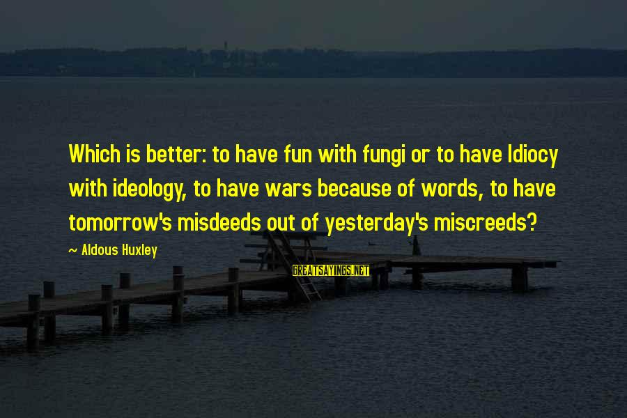 Meschers Sayings By Aldous Huxley: Which is better: to have fun with fungi or to have Idiocy with ideology, to