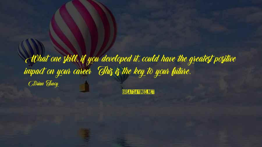 Meschers Sayings By Brian Tracy: What one skill, if you developed it, could have the greatest positive impact on your