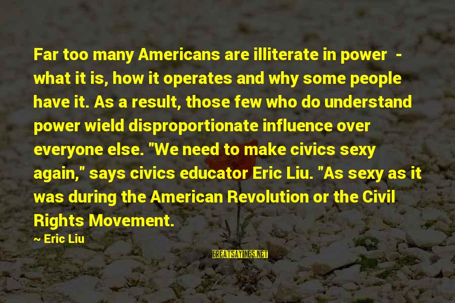 Meschers Sayings By Eric Liu: Far too many Americans are illiterate in power - what it is, how it operates