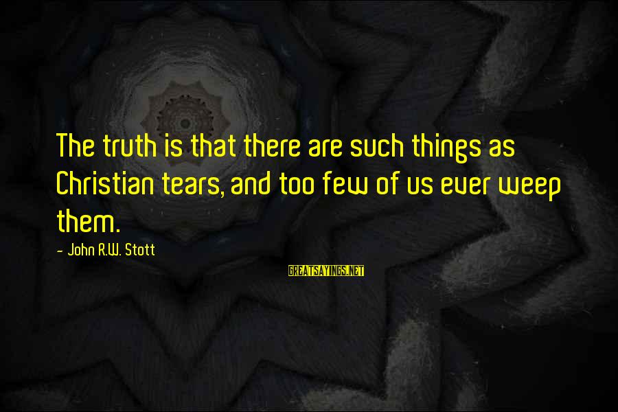 Messy Mind Sayings By John R.W. Stott: The truth is that there are such things as Christian tears, and too few of