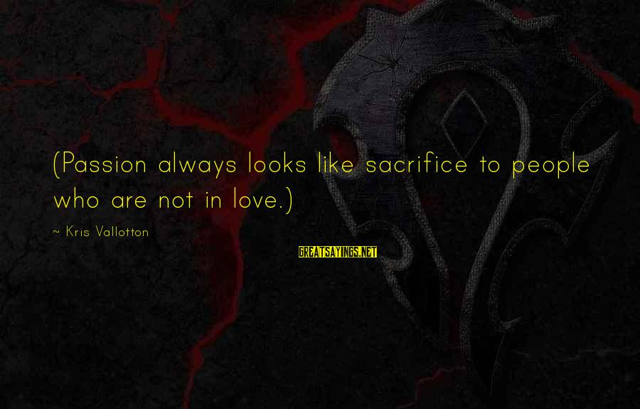 Messy Mind Sayings By Kris Vallotton: (Passion always looks like sacrifice to people who are not in love.)