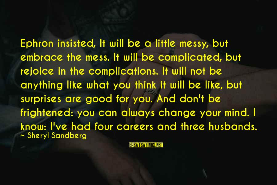 Messy Mind Sayings By Sheryl Sandberg: Ephron insisted, It will be a little messy, but embrace the mess. It will be