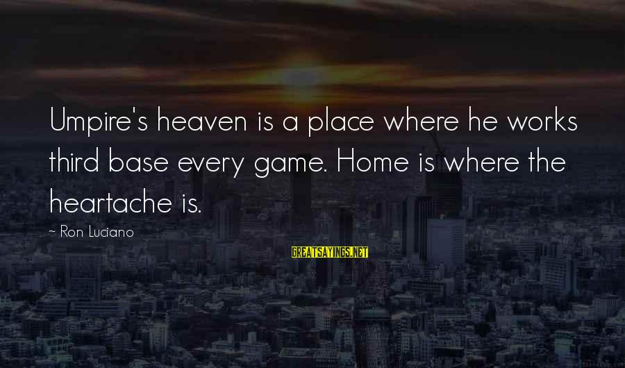 Metabolite Sayings By Ron Luciano: Umpire's heaven is a place where he works third base every game. Home is where