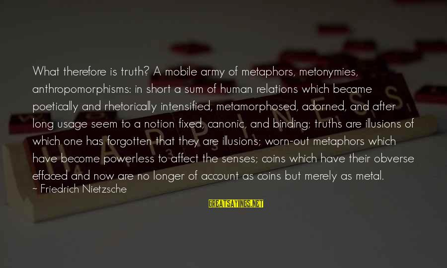Metamorphosed Sayings By Friedrich Nietzsche: What therefore is truth? A mobile army of metaphors, metonymies, anthropomorphisms: in short a sum