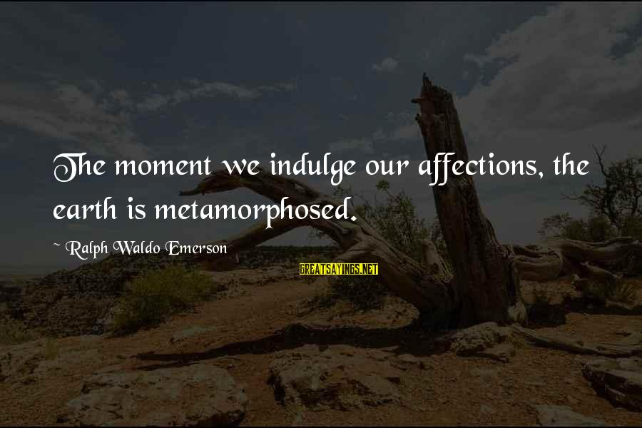 Metamorphosed Sayings By Ralph Waldo Emerson: The moment we indulge our affections, the earth is metamorphosed.