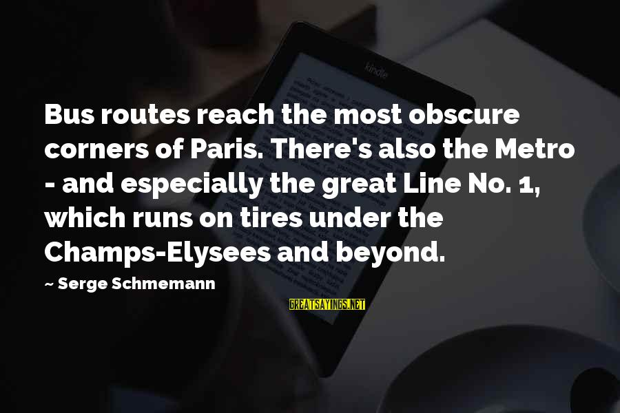 Metro Bus Sayings By Serge Schmemann: Bus routes reach the most obscure corners of Paris. There's also the Metro - and