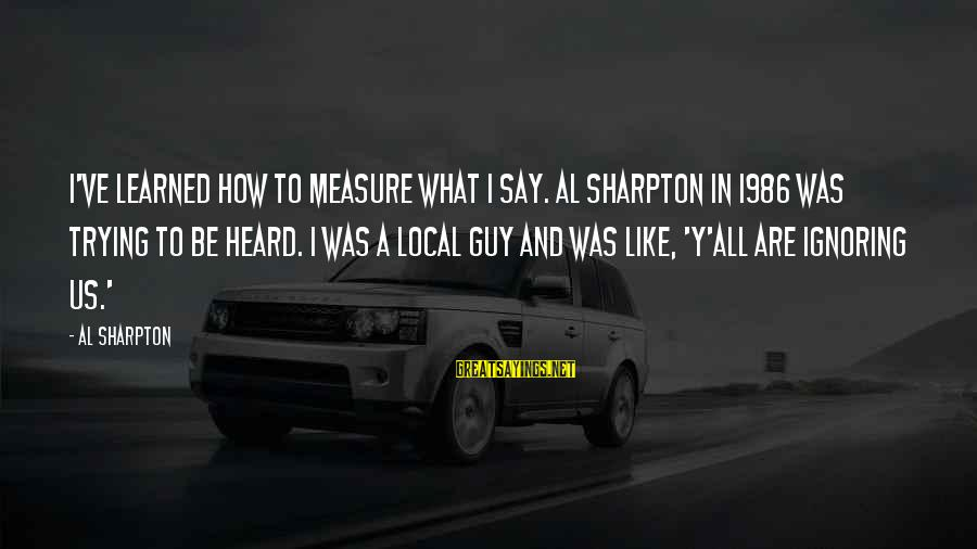 Metro City Sayings By Al Sharpton: I've learned how to measure what I say. Al Sharpton in 1986 was trying to
