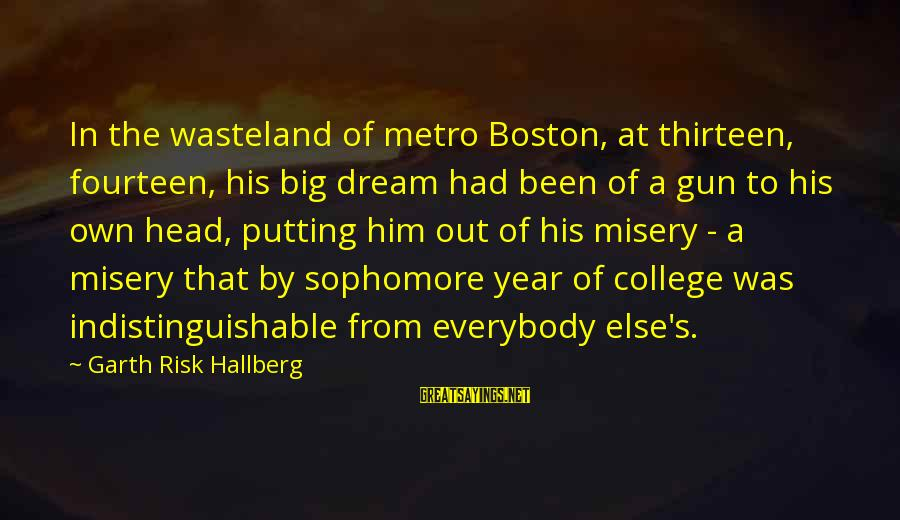 Metro City Sayings By Garth Risk Hallberg: In the wasteland of metro Boston, at thirteen, fourteen, his big dream had been of