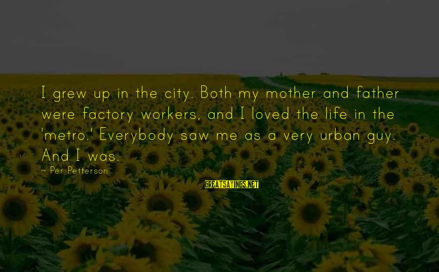 Metro City Sayings By Per Petterson: I grew up in the city. Both my mother and father were factory workers, and