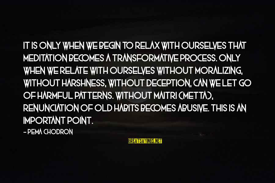 Metta Meditation Sayings By Pema Chodron: It is only when we begin to relax with ourselves that meditation becomes a transformative