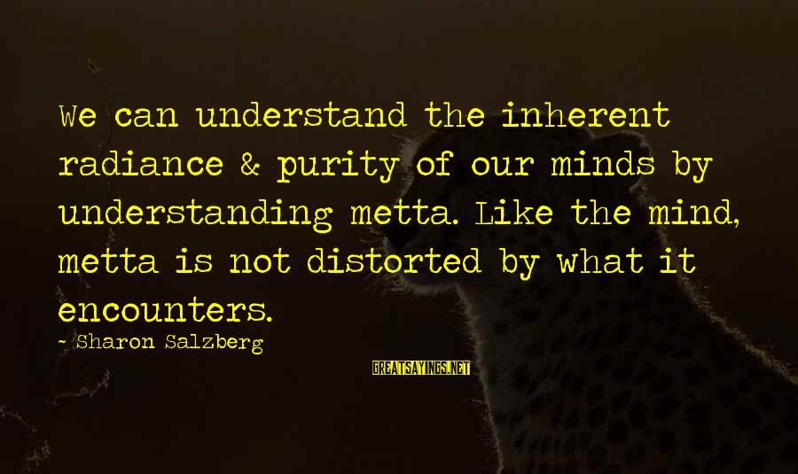 Metta Meditation Sayings By Sharon Salzberg: We can understand the inherent radiance & purity of our minds by understanding metta. Like