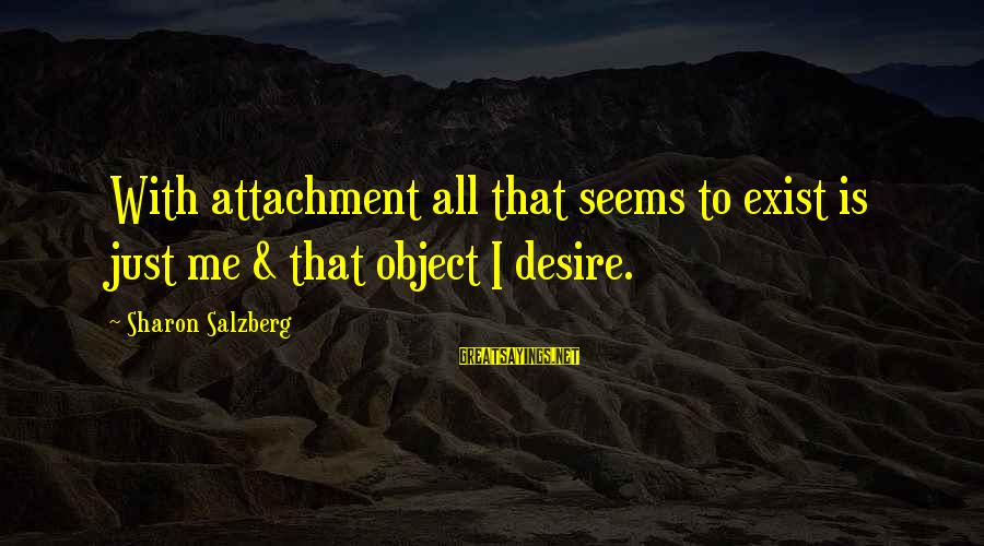 Metta Meditation Sayings By Sharon Salzberg: With attachment all that seems to exist is just me & that object I desire.