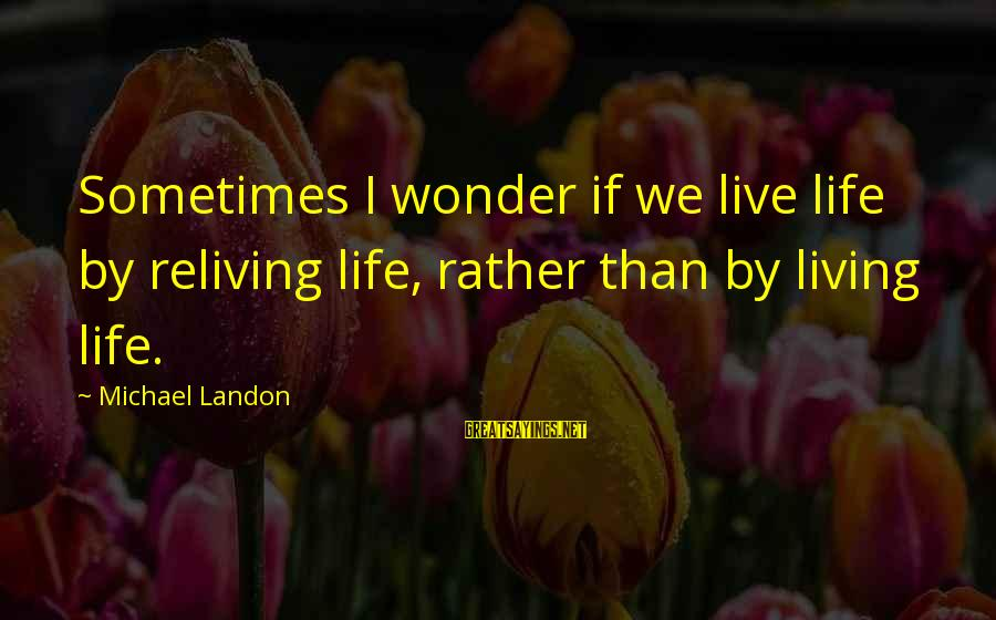Mgs Ocelot Sayings By Michael Landon: Sometimes I wonder if we live life by reliving life, rather than by living life.