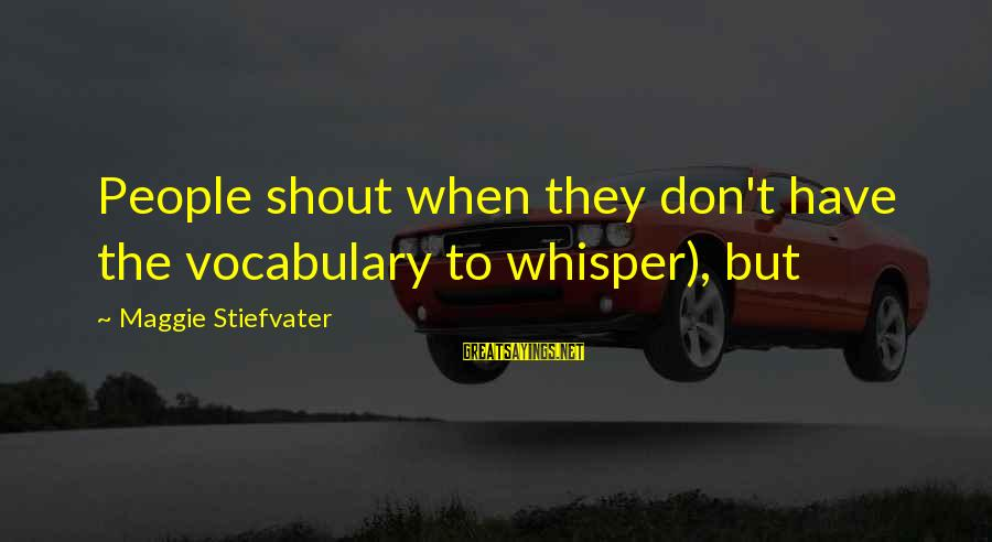 Mi Propio Auto Sayings By Maggie Stiefvater: People shout when they don't have the vocabulary to whisper), but