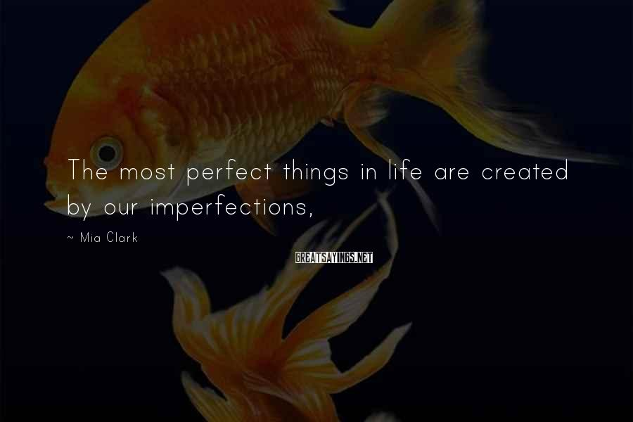 Mia Clark Sayings: The most perfect things in life are created by our imperfections,