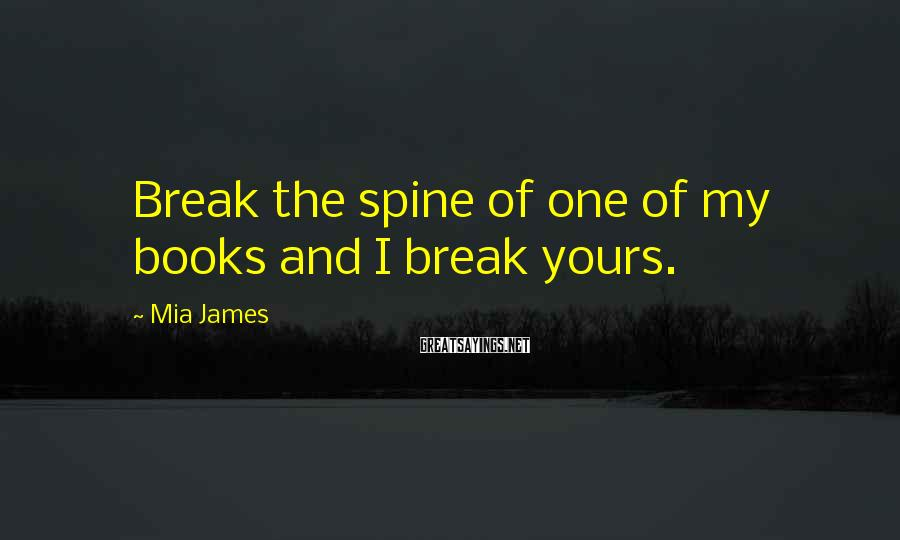 Mia James Sayings: Break the spine of one of my books and I break yours.