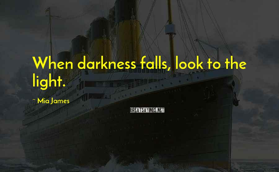 Mia James Sayings: When darkness falls, look to the light.
