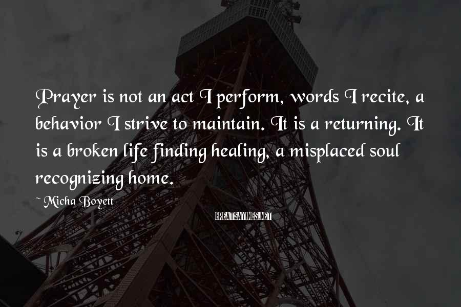 Micha Boyett Sayings: Prayer is not an act I perform, words I recite, a behavior I strive to