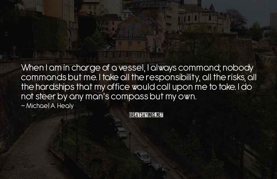 Michael A. Healy Sayings: When I am in charge of a vessel, I always command; nobody commands but me.