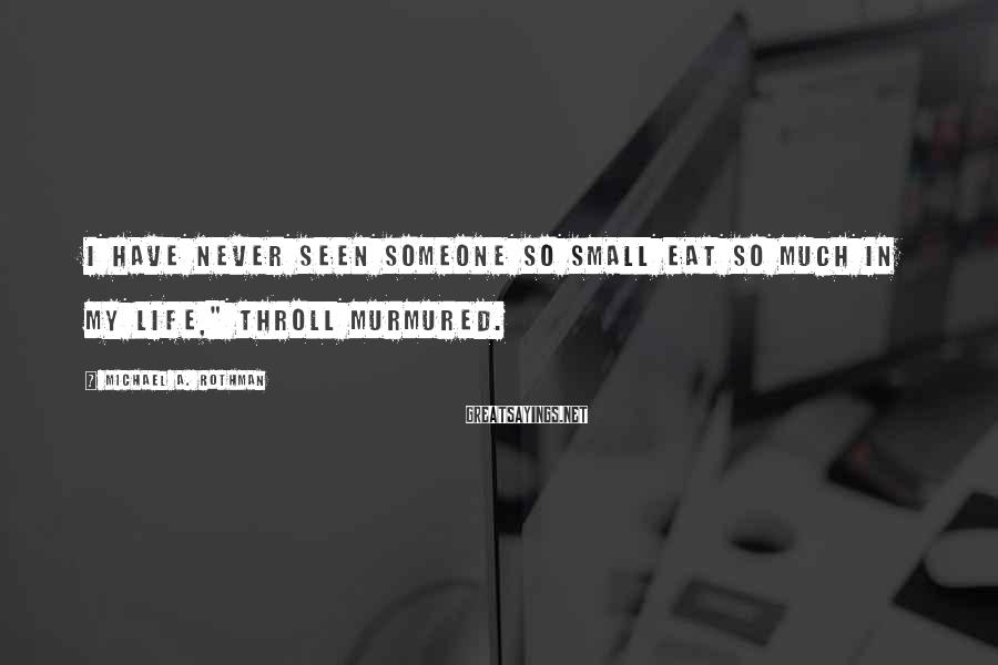 """Michael A. Rothman Sayings: I have never seen someone so small eat so much in my life,"""" Throll murmured."""