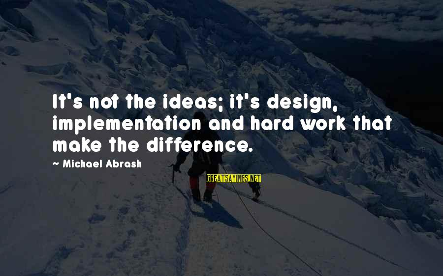 Michael Abrash Sayings By Michael Abrash: It's not the ideas; it's design, implementation and hard work that make the difference.