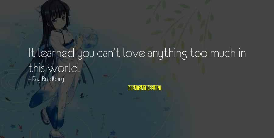 Michael Abrash Sayings By Ray Bradbury: It learned you can't love anything too much in this world.