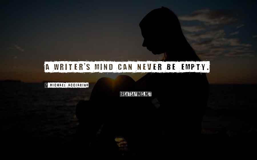 Michael Acciarino Sayings: A writer's mind can never be empty.