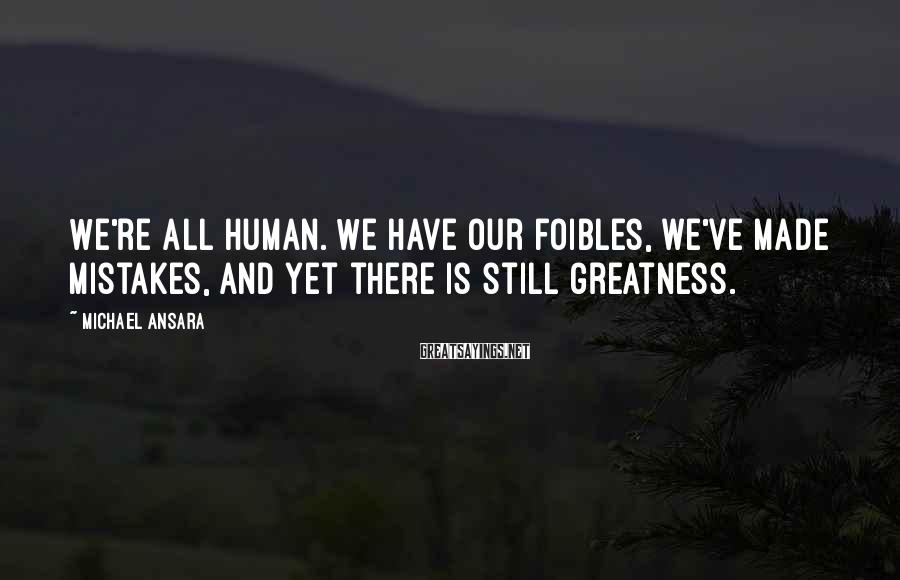 Michael Ansara Sayings: We're all human. We have our foibles, we've made mistakes, and yet there is still