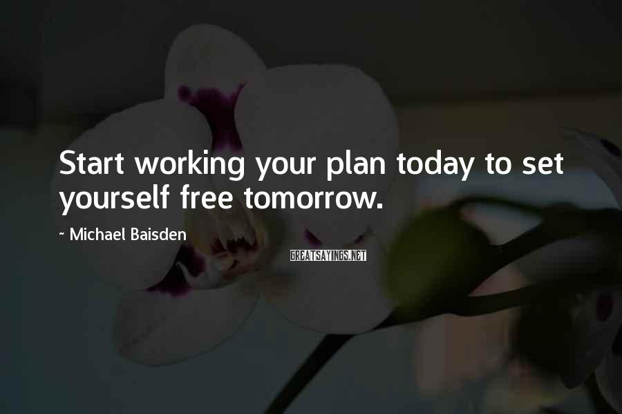 Michael Baisden Sayings: Start working your plan today to set yourself free tomorrow.