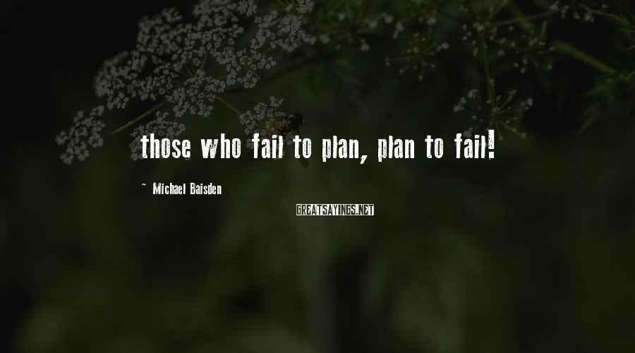 Michael Baisden Sayings: those who fail to plan, plan to fail!
