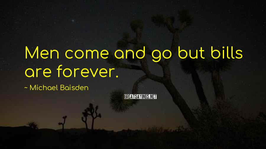Michael Baisden Sayings: Men come and go but bills are forever.