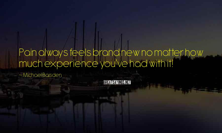 Michael Baisden Sayings: Pain always feels brand new no matter how much experience you've had with it!