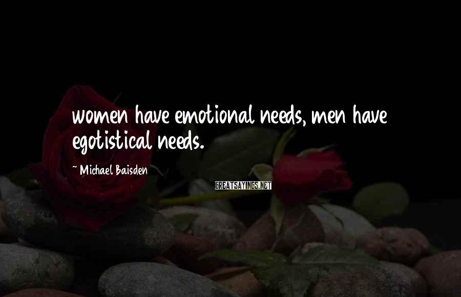Michael Baisden Sayings: women have emotional needs, men have egotistical needs.