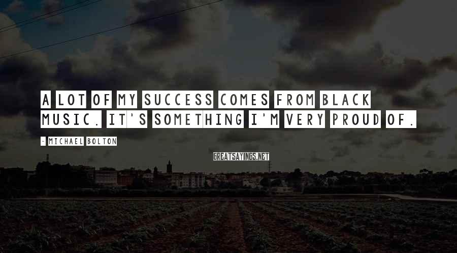 Michael Bolton Sayings: A lot of my success comes from black music. It's something I'm very proud of.