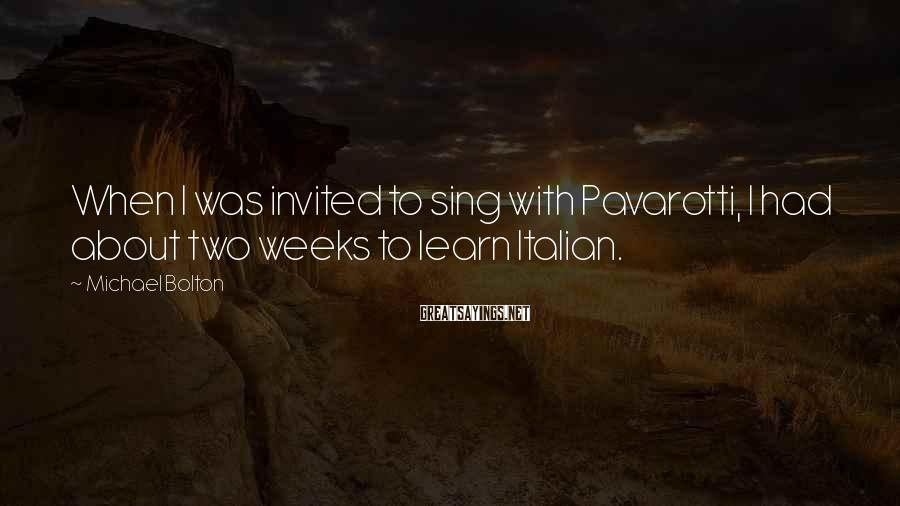 Michael Bolton Sayings: When I was invited to sing with Pavarotti, I had about two weeks to learn