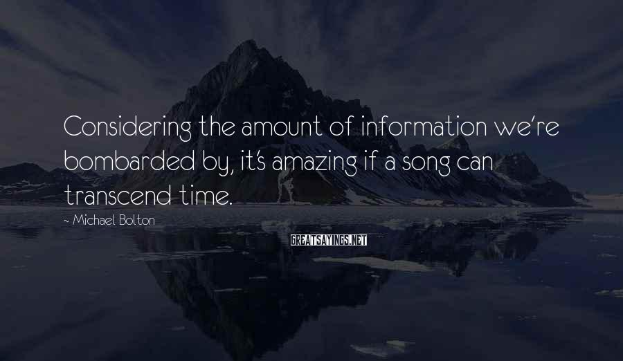 Michael Bolton Sayings: Considering the amount of information we're bombarded by, it's amazing if a song can transcend
