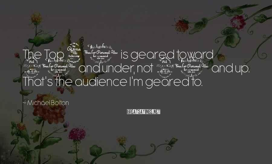Michael Bolton Sayings: The Top 40 is geared toward 20 and under, not 20 and up. That's the
