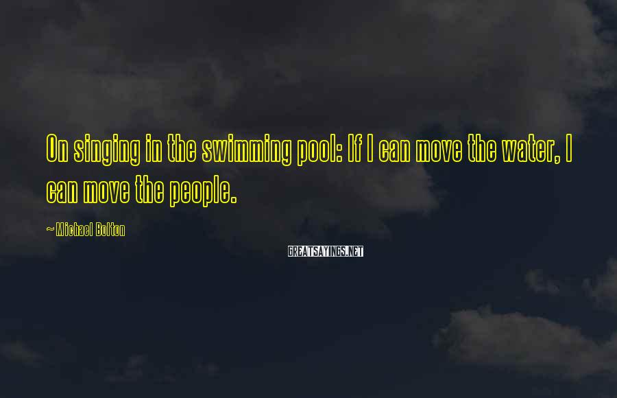 Michael Bolton Sayings: On singing in the swimming pool: If I can move the water, I can move