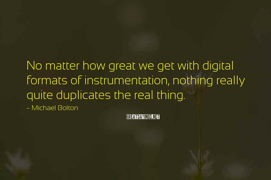 Michael Bolton Sayings: No matter how great we get with digital formats of instrumentation, nothing really quite duplicates