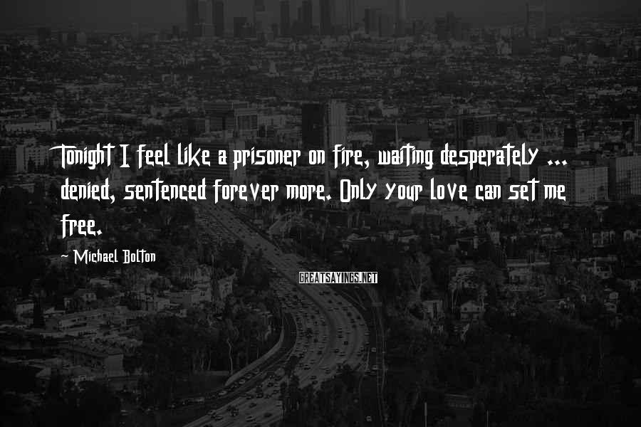 Michael Bolton Sayings: Tonight I feel like a prisoner on fire, waiting desperately ... denied, sentenced forever more.