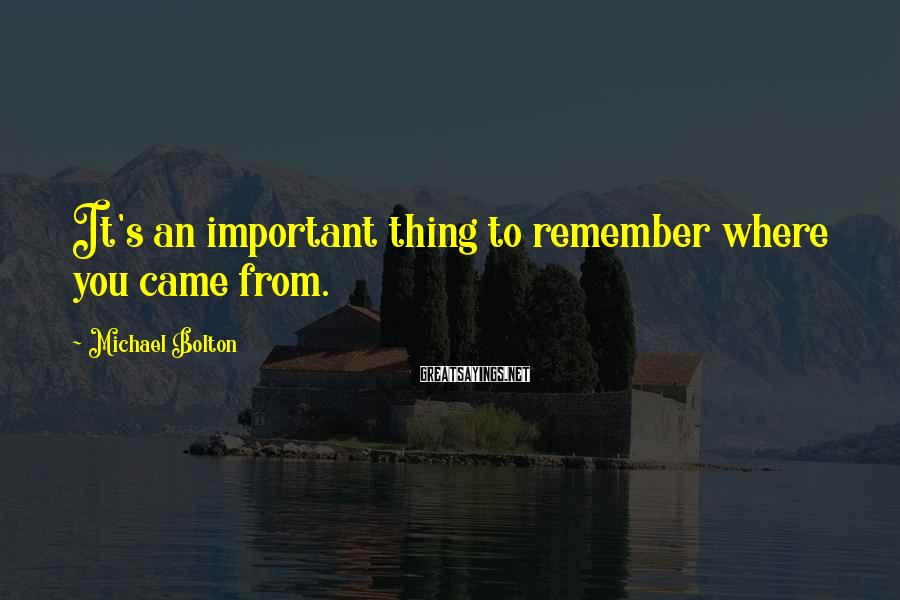 Michael Bolton Sayings: It's an important thing to remember where you came from.