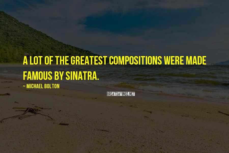 Michael Bolton Sayings: A lot of the greatest compositions were made famous by Sinatra.