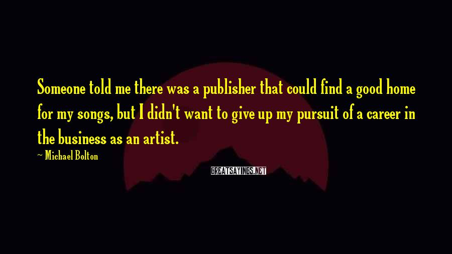 Michael Bolton Sayings: Someone told me there was a publisher that could find a good home for my