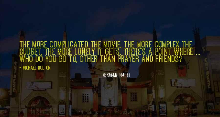 Michael Bolton Sayings: The more complicated the movie, the more complex the budget, the more lonely it gets.