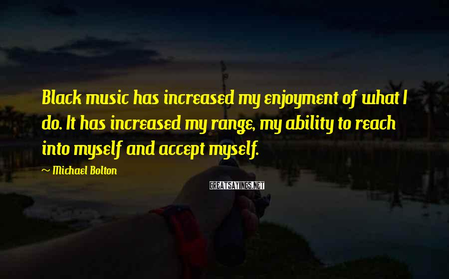 Michael Bolton Sayings: Black music has increased my enjoyment of what I do. It has increased my range,