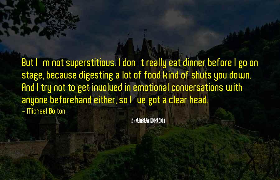 Michael Bolton Sayings: But I'm not superstitious. I don't really eat dinner before I go on stage, because
